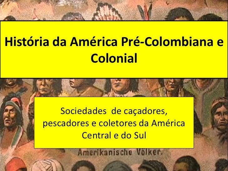 História da América Pré-Colombiana e              Colonial          Sociedades de caçadores,      pescadores e coletores d...