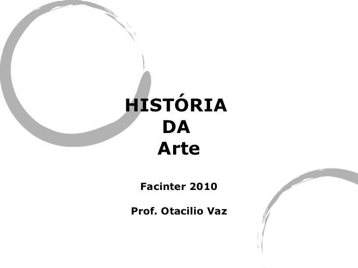 HISTÓRIA  DA  Arte Facinter 2010 Prof. Otacilio Vaz