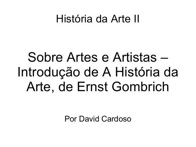 História da Arte II  Sobre Artes e Artistas – Introdução de A História da Arte, de Ernst Gombrich Por David Cardoso