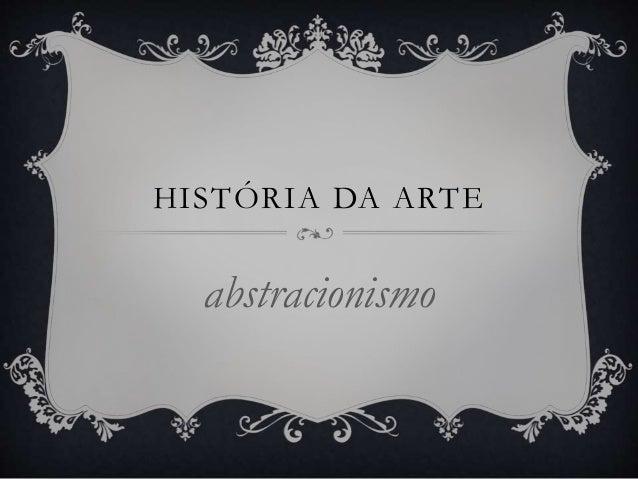 HISTÓRIA DA ARTE  abstracionismo