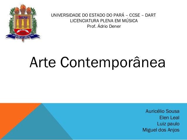 UNIVERSIDADE DO ESTADO DO PARÁ – CCSE – DART LICENCIATURA PLENA EM MÚSICA Prof. Ádrio Dener Arte Contemporânea Auricélio S...