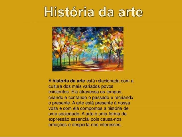 A história da arte está relacionada com a  cultura dos mais variados povos  existentes. Ela atravessa os tempos,  criando ...