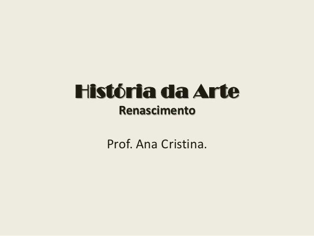 História da Arte     Renascimento   Prof. Ana Cristina.