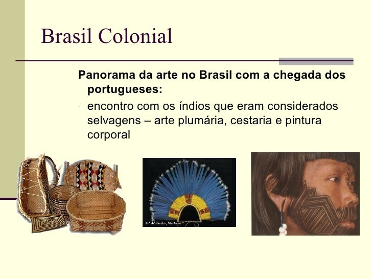 Brasil Colonial    Panorama da arte no Brasil com a chegada dos      portugueses:    - encontro com os índios que eram con...