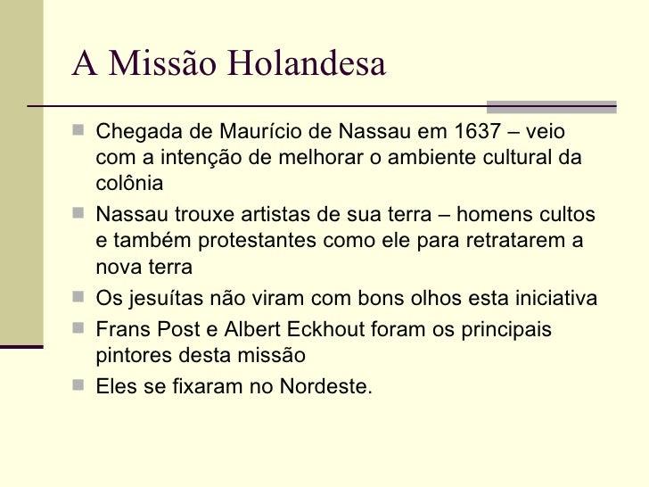 A Missão Holandesa Chegada de Maurício de Nassau em 1637 – veio    com a intenção de melhorar o ambiente cultural da    c...