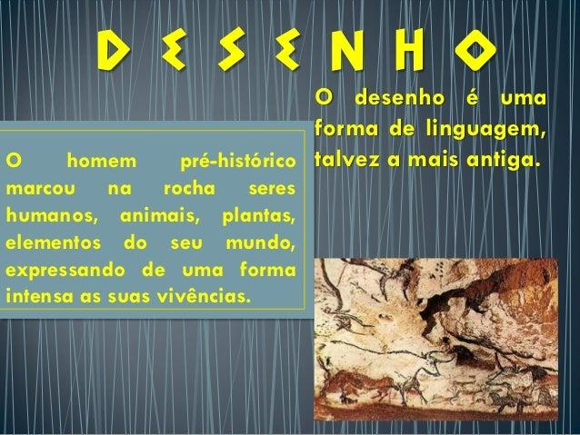 O homem pré-históricomarcou na rocha sereshumanos, animais, plantas,elementos do seu mundo,expressando de uma formaintensa...