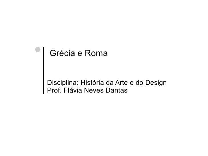 Grécia e Roma   Disciplina: História da Arte e do Design Prof. Flávia Neves Dantas