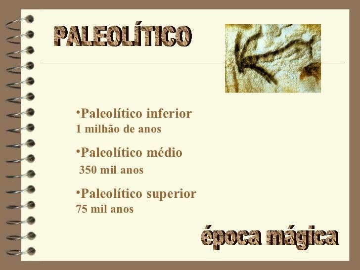 PALEOLÍTICO época mágica <ul><li>Paleolítico inferior 1 milhão de anos </li></ul><ul><li>Paleolítico médio   350 mil   ano...