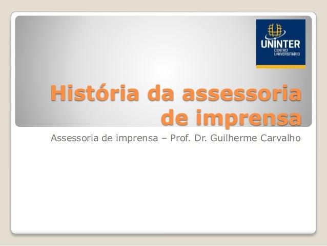 História da assessoria de imprensa Assessoria de imprensa – Prof. Dr. Guilherme Carvalho