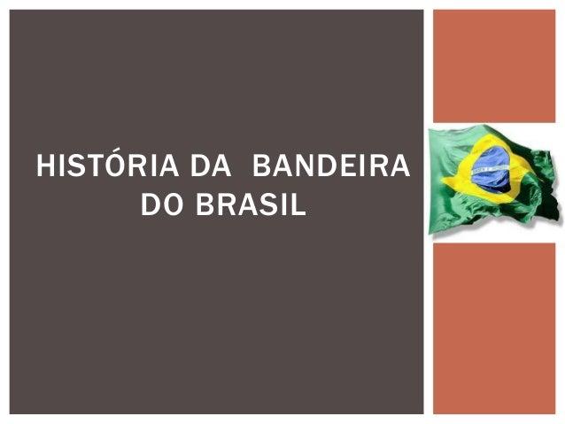 HISTÓRIA DA BANDEIRA DO BRASIL