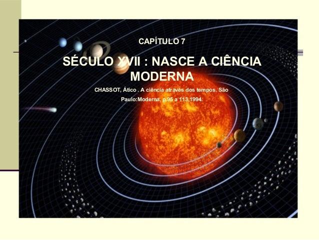 CAPÍTULO 7 SÉCULO XVII : NASCE A CIÊNCIA MODERNA CHASSOT, Ático . A ciência através dos tempos. São Paulo:Moderna, p.95 a ...