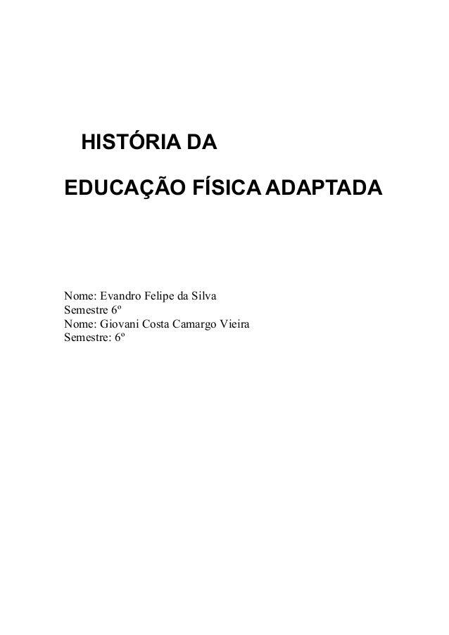 HISTÓRIA DAEDUCAÇÃO FÍSICA ADAPTADANome: Evandro Felipe da SilvaSemestre 6ºNome: Giovani Costa Camargo VieiraSemestre: 6º