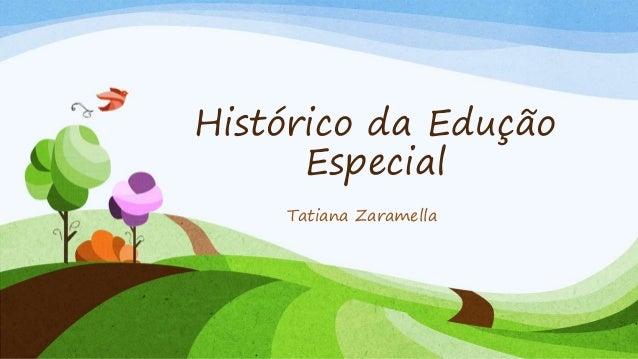 Histórico da Edução Especial Tatiana Zaramella