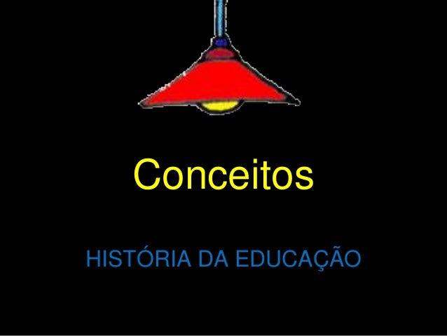 Conceitos  HISTÓRIA DA EDUCAÇÃO