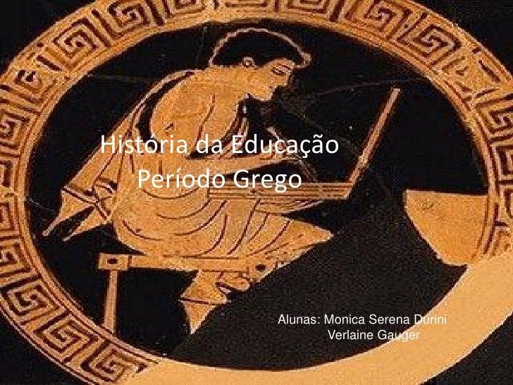 História da Educação    Período Grego                  Alunas: Monica Serena Durini                       Verlaine Gauger