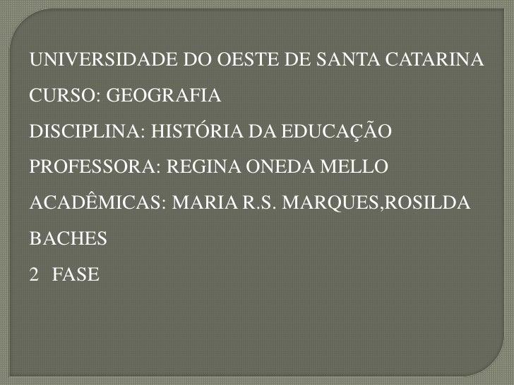 UNIVERSIDADE DO OESTE DE SANTA CATARINA CURSO: GEOGRAFIA DISCIPLINA: HISTÓRIA DA EDUCAÇÃO PROFESSORA: REGINA ONEDA MELLO A...