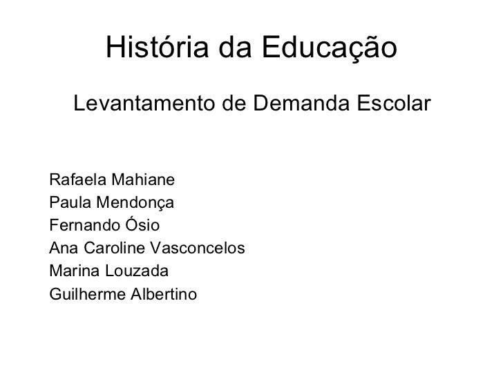 História da Educação <ul><li>Levantamento de Demanda Escolar </li></ul><ul><li>Rafaela Mahiane </li></ul><ul><li>Paula Men...