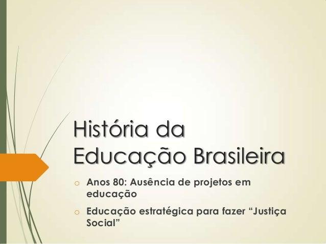 """História daEducação Brasileirao Anos 80: Ausência de projetos em  educaçãoo Educação estratégica para fazer """"Justiça  Soci..."""