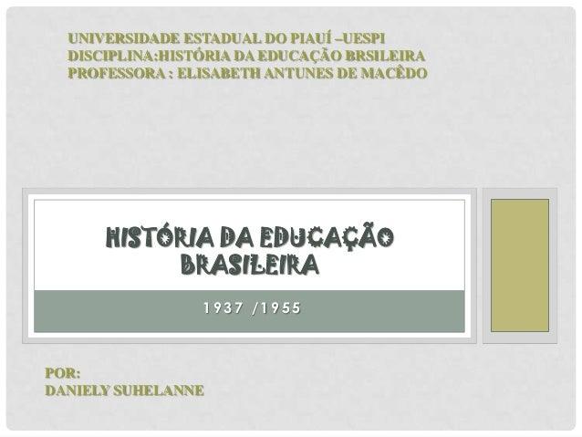 1 9 3 7 / 1 9 5 5 HISTÓRIA DA EDUCAÇÃO BRASILEIRA UNIVERSIDADE ESTADUAL DO PIAUÍ –UESPI DISCIPLINA:HISTÓRIA DA EDUCAÇÃO BR...