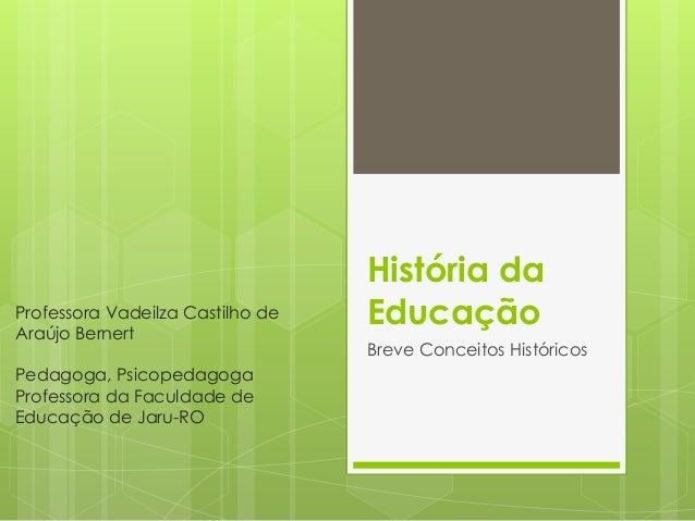 História da Educação Breve Conceitos Históricos Professora Vadeilza Castilho de Araújo Bernert Pedagoga, Psicopedagoga Pro...