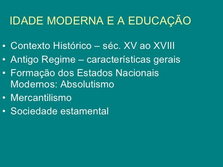 IDADE MODERNA E A EDUCAÇÃO <ul><li>Contexto Histórico – séc. XV ao XVIII </li></ul><ul><li>Antigo Regime – características...