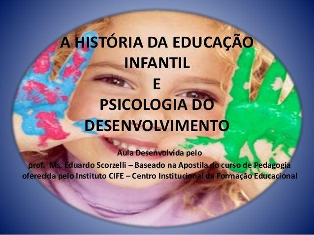 A HISTÓRIA DA EDUCAÇÃO INFANTIL E PSICOLOGIA DO DESENVOLVIMENTO Aula Desenvolvida pelo prof. Ms. Eduardo Scorzelli – Basea...