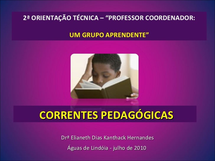 """CORRENTES PEDAGÓGICAS 2ª ORIENTAÇÃO TÉCNICA – """"PROFESSOR COORDENADOR: UM GRUPO APRENDENTE"""" Drª Elianeth Dias Kanthack Hern..."""
