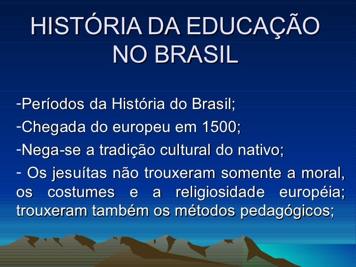 HISTÓRIA DA EDUCAÇÃO NO BRASIL <ul><li>Períodos da História do Brasil; </li></ul><ul><li>Chegada do europeu em 1500; </li>...