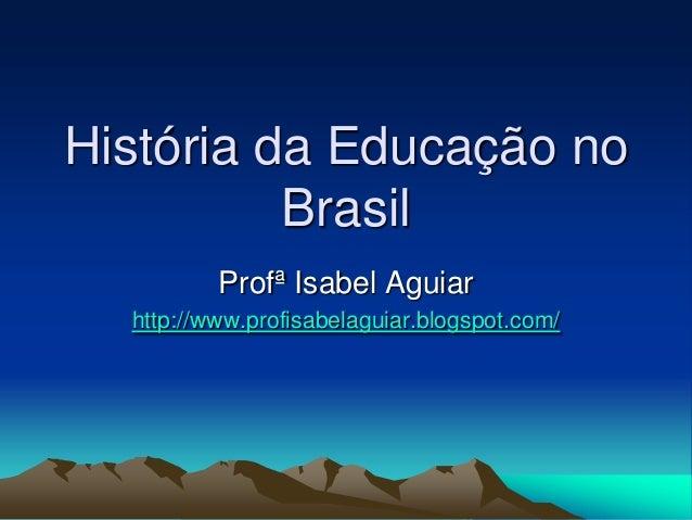 História da Educação no Brasil Profª Isabel Aguiar http://www.profisabelaguiar.blogspot.com/