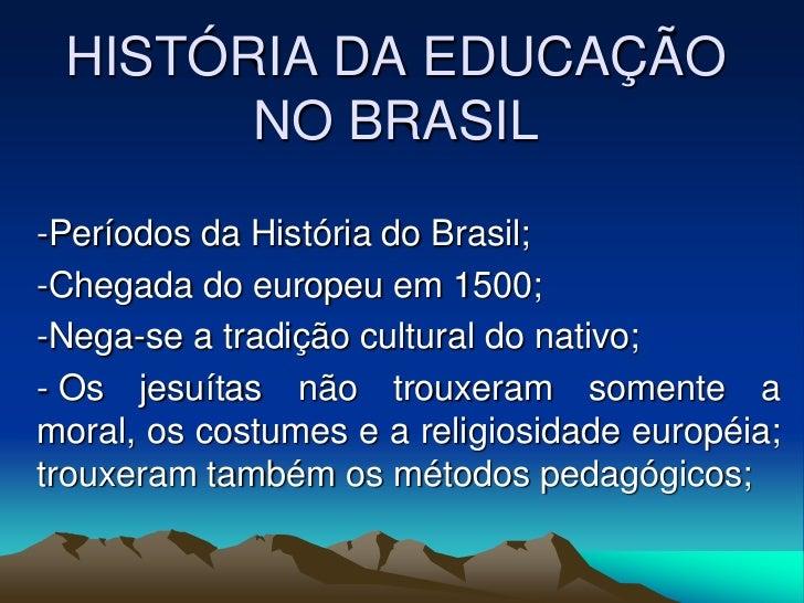 HISTÓRIA DA EDUCAÇÃO NO BRASIL<br /><ul><li>Períodos da História do Brasil;
