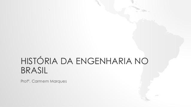 HISTÓRIA DA ENGENHARIA NO BRASIL Profª. Carmem Marques