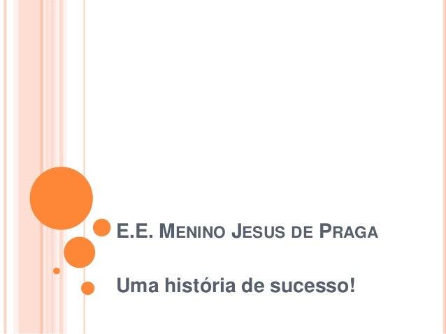 E.E. MENINO JESUS DE PRAGAUma história de sucesso!