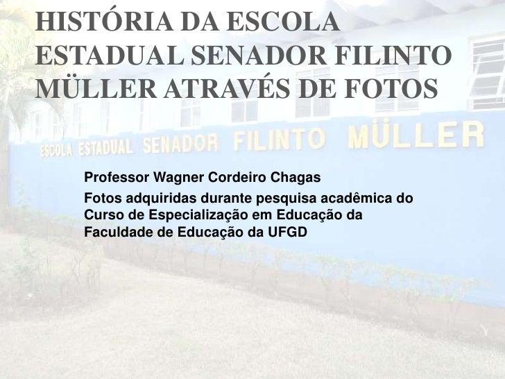 HISTÓRIA DA ESCOLA ESTADUAL SENADOR FILINTO MÜLLER ATRAVÉS DE FOTOS<br />Professor Wagner Cordeiro Chagas<br />Fotos adqui...