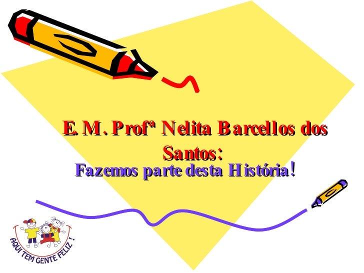 E. M. Profª Nelita Barcellos dos Santos: Fazemos parte desta História!