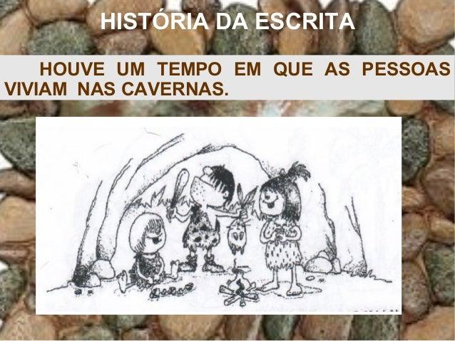 HISTÓRIA DA ESCRITA HOUVE UM TEMPO EM QUE AS PESSOAS VIVIAM NAS CAVERNAS.