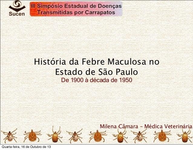 História da Febre Maculosa no Estado de São Paulo De 1900 à década de 1950  Milena Câmara – Médica Veterinária  Quarta-fei...