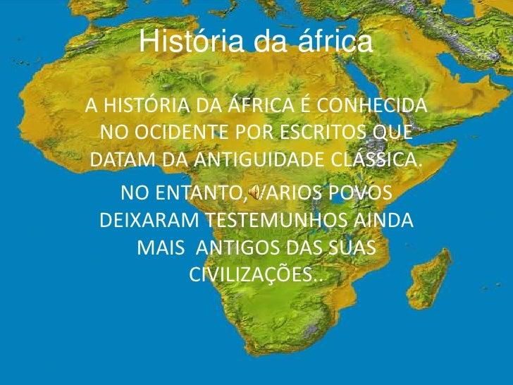 História da áfrica<br />A HISTÓRIA DA ÁFRICA É CONHECIDA NO OCIDENTE POR ESCRITOS QUE DATAM DA ANTIGUIDADE CLÁSSICA.<br />...
