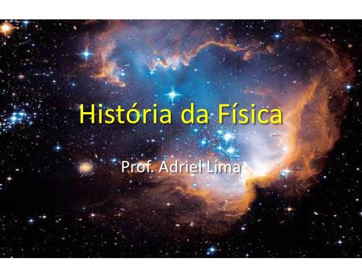 História da Física<br />Prof. Adriel Lima<br />