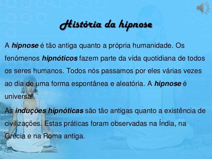 História da hipnoseA hipnose é tão antiga quanto a própria humanidade. Osfenómenos hipnóticos fazem parte da vida quotidia...