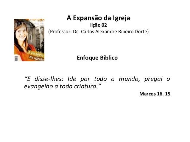 """A Expansão da Igreja  lição 02 (Professor: Dc. Carlos Alexandre Ribeiro Dorte)  Enfoque Bíblico  """"E disse-lhes: Ide por to..."""