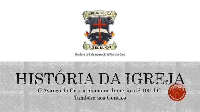 O Avanço do Cristianismo no Império até 100 d.C. Também aos Gentios