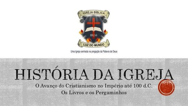 O Avanço do Cristianismo no Império até 100 d.C. Os Livros e os Pergaminhos