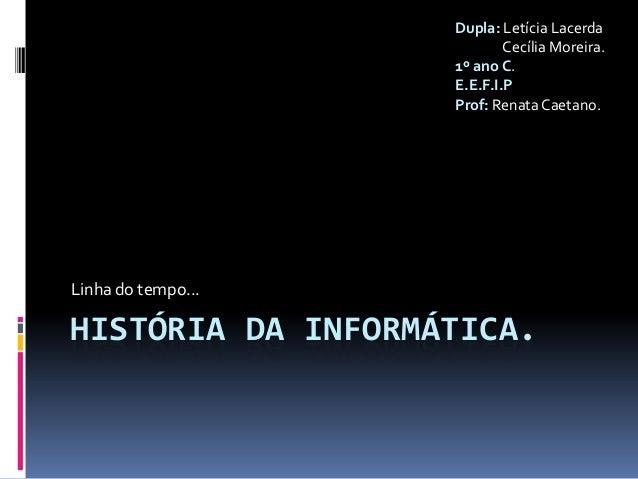 HISTÓRIA DA INFORMÁTICA.Linha do tempo...Dupla: Letícia LacerdaCecília Moreira.1º ano C.E.E.F.I.PProf: Renata Caetano.