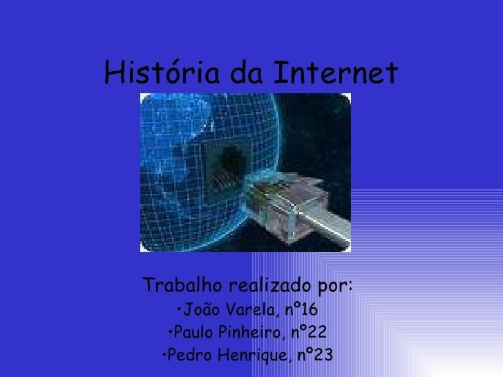 História da Internet <ul><li>Trabalho realizado por: </li></ul><ul><li>João Varela, nº16 </li></ul><ul><li>Paulo Pinheiro,...
