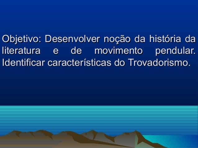Objetivo: Desenvolver noção da história daliteratura e de movimento pendular.Identificar características do Trovadorismo.