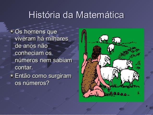 História da MatemáticaOs homens queviveram há milharesde anos nãoconheciam osnúmeros nem sabiamcontar.Então como surgiramo...
