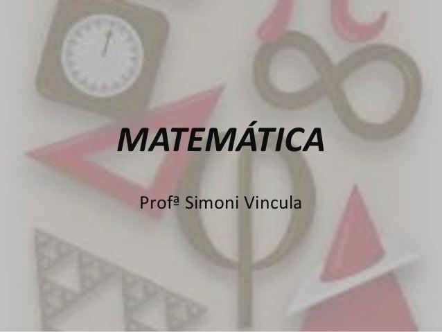 MATEMÁTICA Profª Simoni Vincula