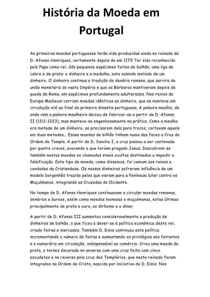 História da Moeda em             PortugalAs primeiras moedas portuguesas terão sido produzidas ainda no reinado deD. Afons...