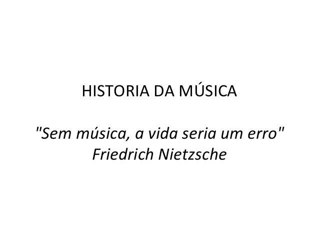 """HISTORIA DA MÚSICA """"Sem música, a vida seria um erro"""" Friedrich Nietzsche"""