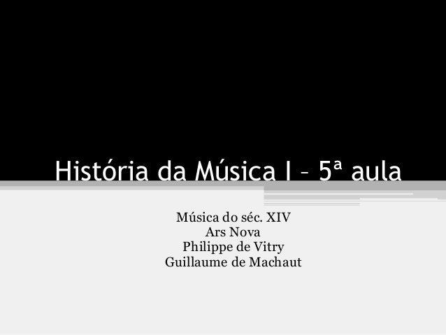 História da Música I – 5ª aula Música do séc. XIV Ars Nova Philippe de Vitry Guillaume de Machaut